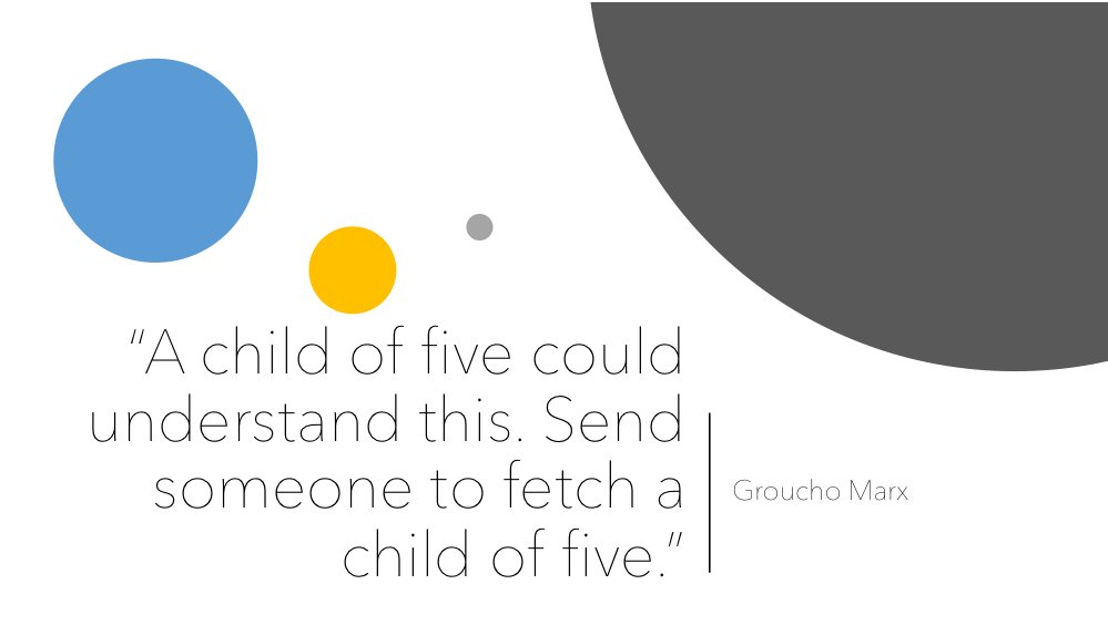 A child of five could understand this. Send someone to fetch a choild of five. Groucho Marx.